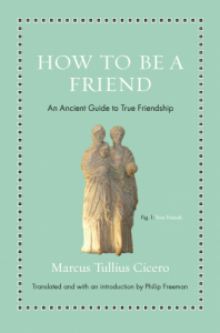 How To Be A Friend an ancient guide to true friendship Cicero